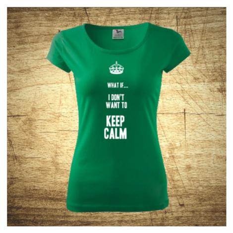 Dámske tričko s motívom What if I Don´t want to keep calm. BezvaTriko