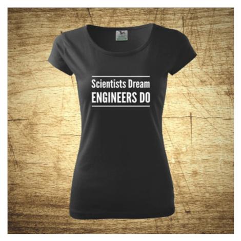 Dámske tričko s motívom Scientists dream, Engineers do